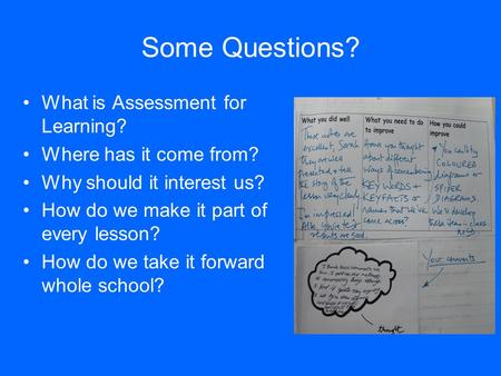Some Questions? What is Assessment for Learning? Where has it come from? Why should it interest us? How do we make it part of every lesson? How do we take.