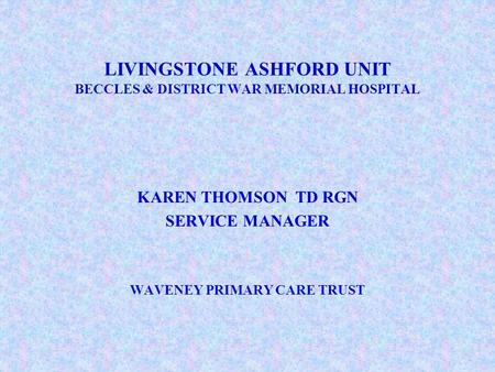 LIVINGSTONE ASHFORD UNIT BECCLES & DISTRICT WAR MEMORIAL HOSPITAL KAREN THOMSON TD RGN SERVICE MANAGER WAVENEY PRIMARY CARE TRUST.