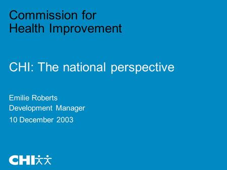 Commission for Health Improvement CHI: The national perspective Emilie Roberts Development Manager 10 December 2003.