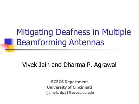 Mitigating Deafness in Multiple Beamforming Antennas Vivek Jain and Dharma P. Agrawal ECECS Department University of Cincinnati {jainvk,