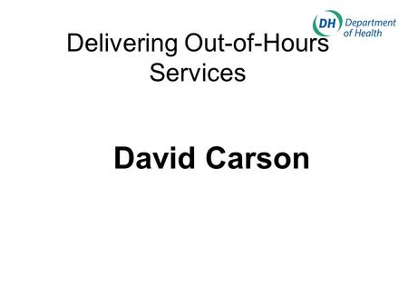 Delivering Out-of-Hours Services David Carson. My Presentation Policy Framework Who will deliver OOH services? The role of PCTs and SHAs Some cross-cutting.