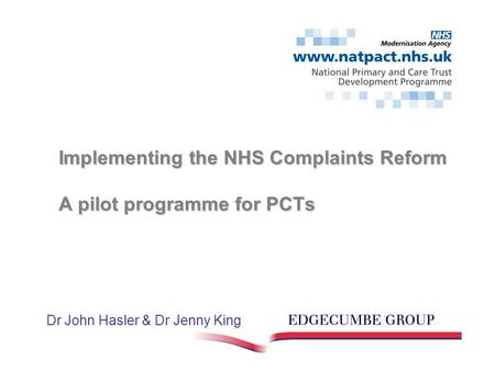 Implementing the NHS Complaints Reform A pilot programme for PCTs Dr John Hasler & Dr Jenny King.
