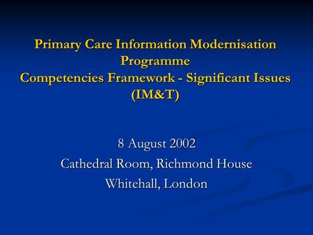 Primary Care Information Modernisation Programme Competencies Framework - Significant Issues (IM&T) 8 August 2002 Cathedral Room, Richmond House Whitehall,
