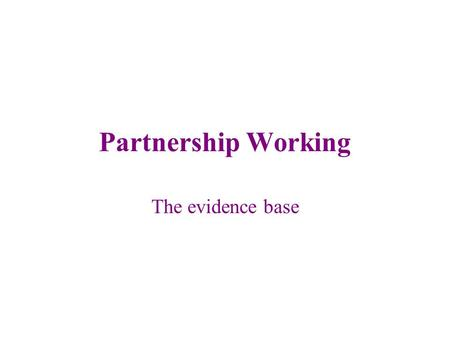 Partnership Working The evidence base. Partnership working What is partnership working? Principles of partnership working Benefits? Success factors? Challenges?