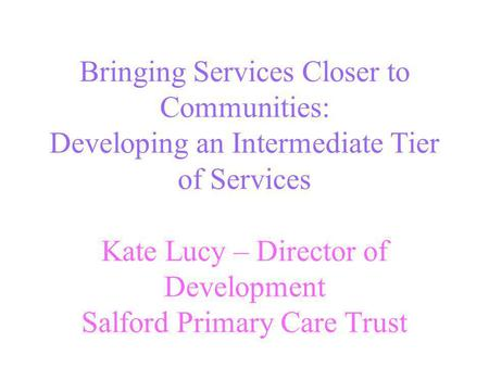 Bringing Services Closer to Communities: Developing an Intermediate Tier of Services Kate Lucy – Director of Development Salford Primary Care Trust.