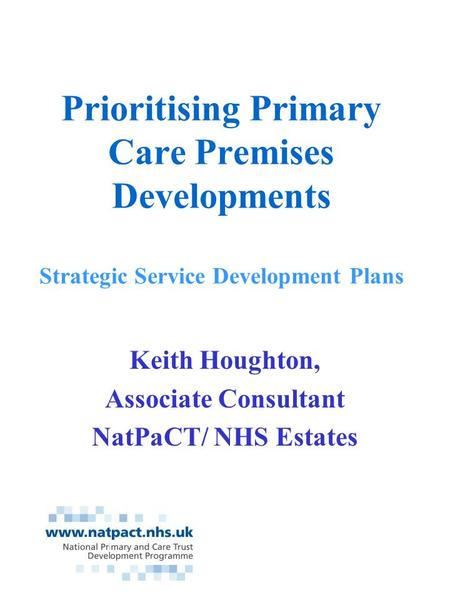 Prioritising Primary Care Premises Developments Strategic Service Development Plans Keith Houghton, Associate Consultant NatPaCT/ NHS Estates.