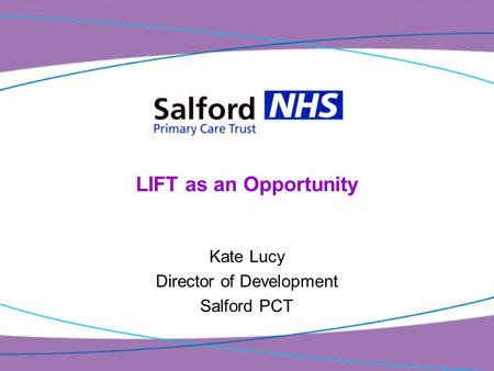 LIFT as an Opportunity Kate Lucy Director of Development Salford PCT.