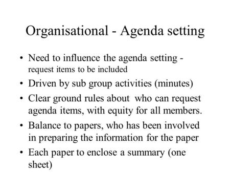 Organisational - Agenda setting Need to influence the agenda setting - request items to be included Driven by sub group activities (minutes) Clear ground.