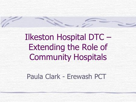 Ilkeston Hospital DTC – Extending the Role of Community Hospitals Paula Clark - Erewash PCT.