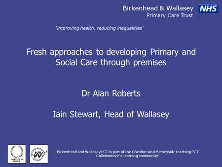 Birkenhead & Wallasey Primary Care Trust improving health, reducing inequalities Birkenhead and Wallasey PCT is part of the Cheshire and Merseyside teaching.