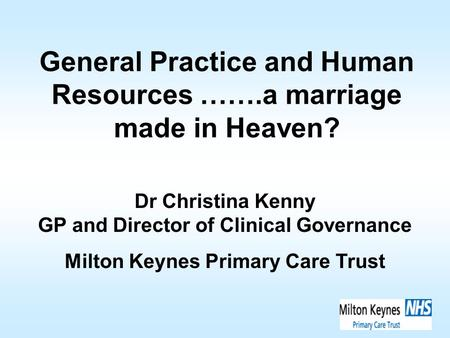 General Practice and Human Resources …….a marriage made in Heaven? Dr Christina Kenny GP and Director of Clinical Governance Milton Keynes Primary Care.