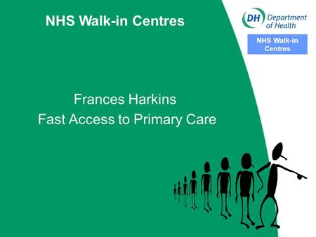 NHS Walk-in Centres NHS Walk-in Centres Frances Harkins Fast Access to Primary Care.
