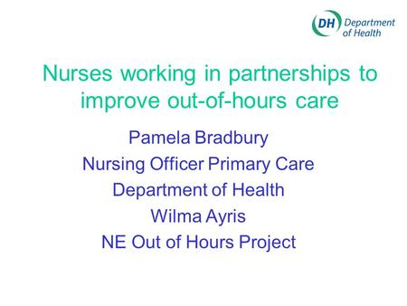 Nurses working in partnerships to improve out-of-hours care Pamela Bradbury Nursing Officer Primary Care Department of Health Wilma Ayris NE Out of Hours.