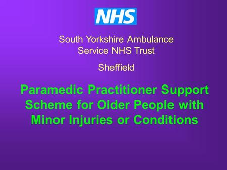 Paramedic Practitioner Support Scheme for Older People with Minor Injuries or Conditions South Yorkshire Ambulance Service NHS Trust Sheffield.