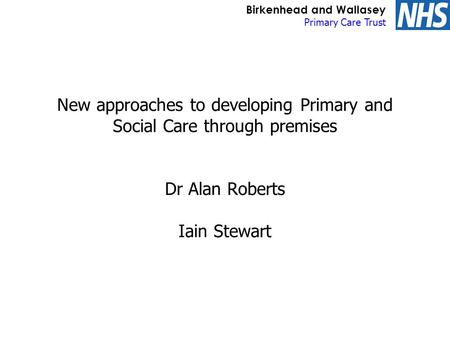 Birkenhead and Wallasey Primary Care Trust New approaches to developing Primary and Social Care through premises Dr Alan Roberts Iain Stewart.