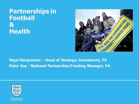 Partnerships in Football & Health Nigel Hargreaves – Head of Strategic Investment, FA Peter Kay - National Partnership/Funding Manager, FA.