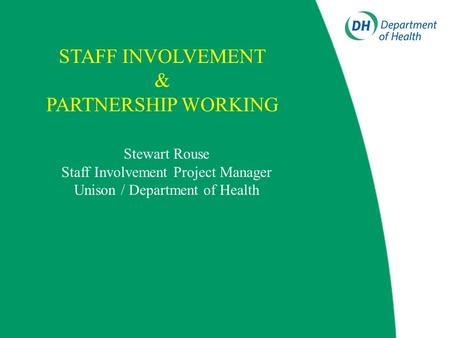 Stewart Rouse Staff Involvement Project Manager Unison / Department of Health STAFF INVOLVEMENT & PARTNERSHIP WORKING.