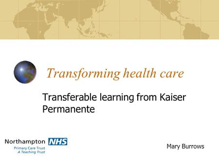 Transforming health care Transferable learning from Kaiser Permanente Mary Burrows.
