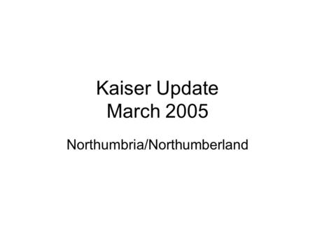 Kaiser Update March 2005 Northumbria/Northumberland.
