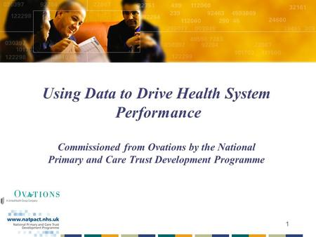 1 Using Data to Drive Health System Performance Commissioned from Ovations by the National Primary and Care Trust Development Programme.