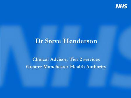 Dr Steve Henderson Clinical Advisor, Tier 2 services Greater Manchester Health Authority.