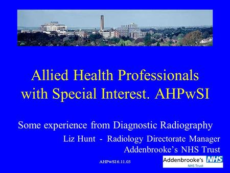 AHPwSI 6.11.03 Allied Health Professionals with Special Interest. AHPwSI Some experience from Diagnostic Radiography Liz Hunt - Radiology Directorate Manager.