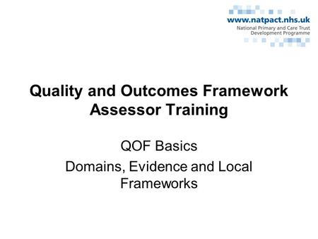 Quality and Outcomes Framework Assessor Training QOF Basics Domains, Evidence and Local Frameworks.