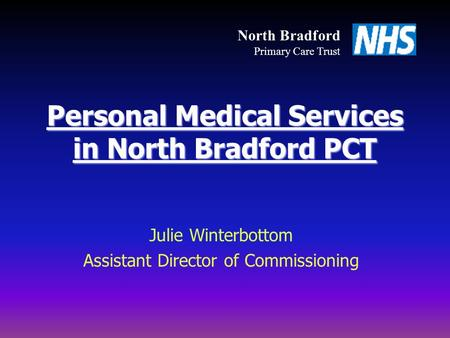 Personal Medical Services in North Bradford PCT Julie Winterbottom Assistant Director of Commissioning North Bradford Primary Care Trust.