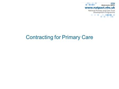 Contracting for Primary Care. PCT Strategic Functions The general modernisation of primary care The expansion of the primary care sector and the resourced.