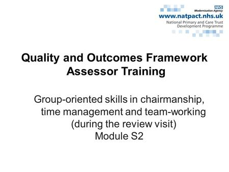 Quality and Outcomes Framework Assessor Training Group-oriented skills in chairmanship, time management and team-working (during the review visit) Module.