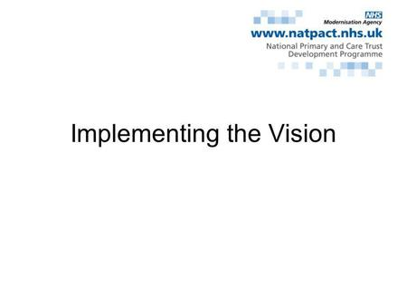 Implementing the Vision. New Primary Care Contractual Approaches Overall vision/direction Opportunities to modernise primary care Link to support implementing.
