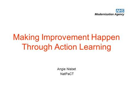 Making Improvement Happen Through Action Learning Angie Nisbet NatPaCT.