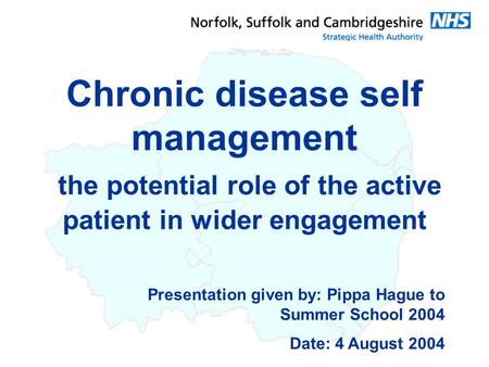 Presentation given by: Pippa Hague to Summer School 2004 Date: 4 August 2004 Chronic disease self management the potential role of the active patient in.