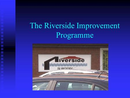 The Riverside Improvement Programme. The Microsystem 12,000 Patients 12,000 Patients 6 GPs 6 GPs 40 employed staff including…. 40 employed staff including….