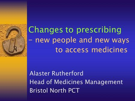Changes to prescribing – new people and new ways to access medicines Alaster Rutherford Head of Medicines Management Bristol North PCT.