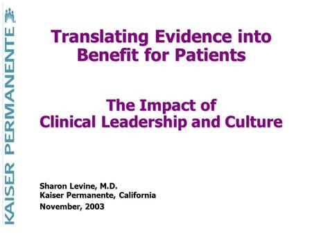 Translating Evidence into Benefit for Patients The Impact of Clinical Leadership and Culture Sharon Levine, M.D. Kaiser Permanente, California November,
