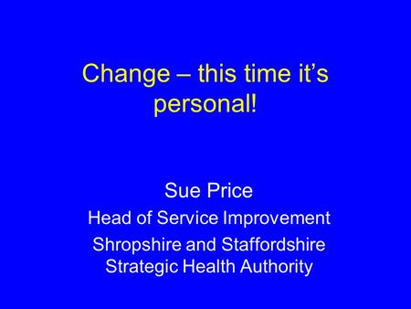 Change – this time its personal! Sue Price Head of Service Improvement Shropshire and Staffordshire Strategic Health Authority.