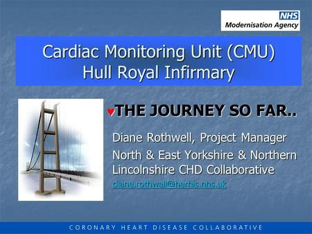 Cardiac Monitoring Unit (CMU) Hull Royal Infirmary Cardiac Monitoring Unit (CMU) Hull Royal Infirmary Diane Rothwell, Project Manager North & East Yorkshire.