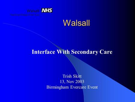 Walsall Interface With Secondary Care Trish Skitt 13, Nov 2003 Birmingham Evercare Event.