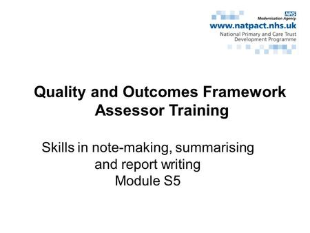 Quality and Outcomes Framework Assessor Training Skills in note-making, summarising and report writing Module S5.