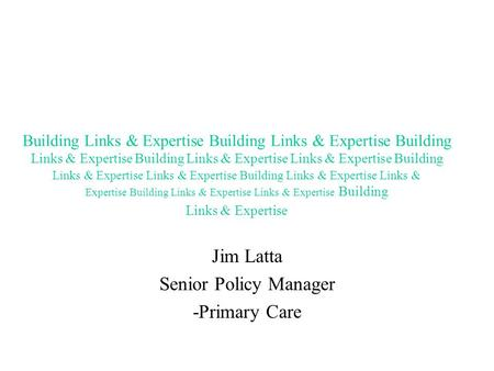 Jim Latta Senior Policy Manager -Primary Care Building Links & Expertise Building Links & Expertise Building Links & Expertise Building Links & Expertise.