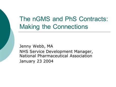 The nGMS and PhS Contracts: Making the Connections Jenny Webb, MA NHS Service Development Manager, National Pharmaceutical Association January 23 2004.