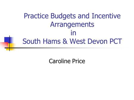 Practice Budgets and Incentive Arrangements in South Hams & West Devon PCT Caroline Price.