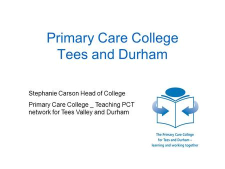 Primary Care College Tees and Durham Stephanie Carson Head of College Primary Care College _ Teaching PCT network for Tees Valley and Durham.
