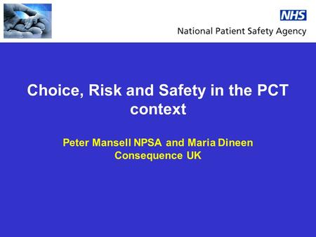 Choice, Risk and Safety in the PCT context Peter Mansell NPSA and Maria Dineen Consequence UK.