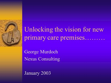 Unlocking the vision for new primary care premises……… George Murdoch Nexus Consulting January 2003.