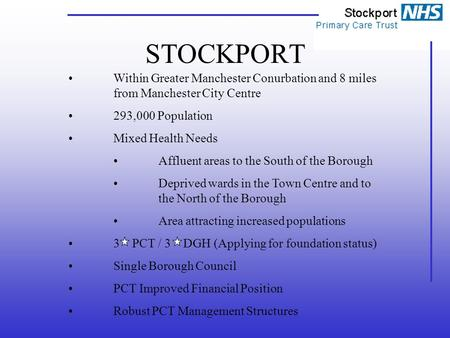 STOCKPORT Within Greater Manchester Conurbation and 8 miles from Manchester City Centre 293,000 Population Mixed Health Needs Affluent areas to the South.