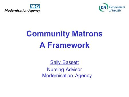 Community Matrons A Framework Sally Bassett Nursing Advisor Modernisation Agency.
