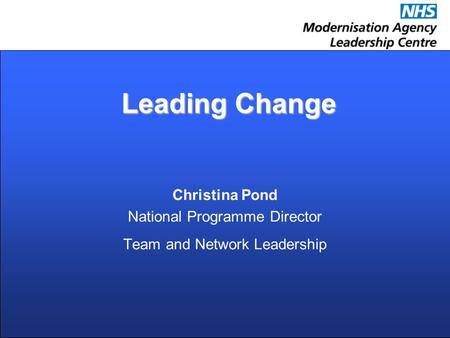Leading Change Leading Change Christina Pond National Programme Director Team and Network Leadership.