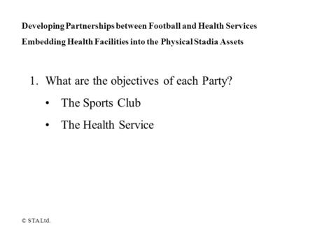Developing Partnerships between Football and Health Services Embedding Health Facilities into the Physical Stadia Assets 1.What are the objectives of each.